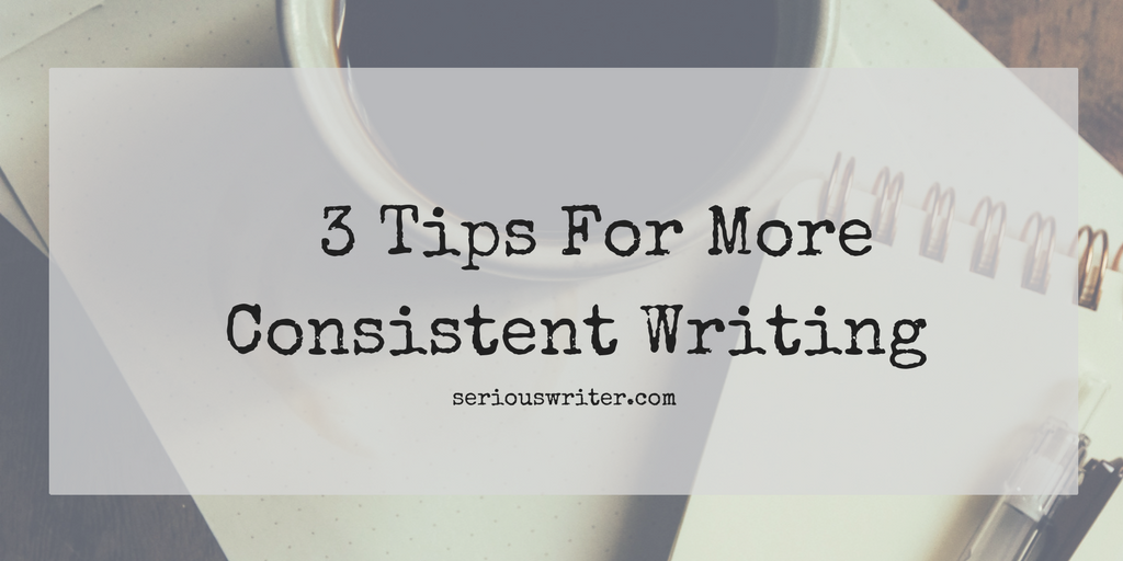 3 Tips For More Consistent Writing