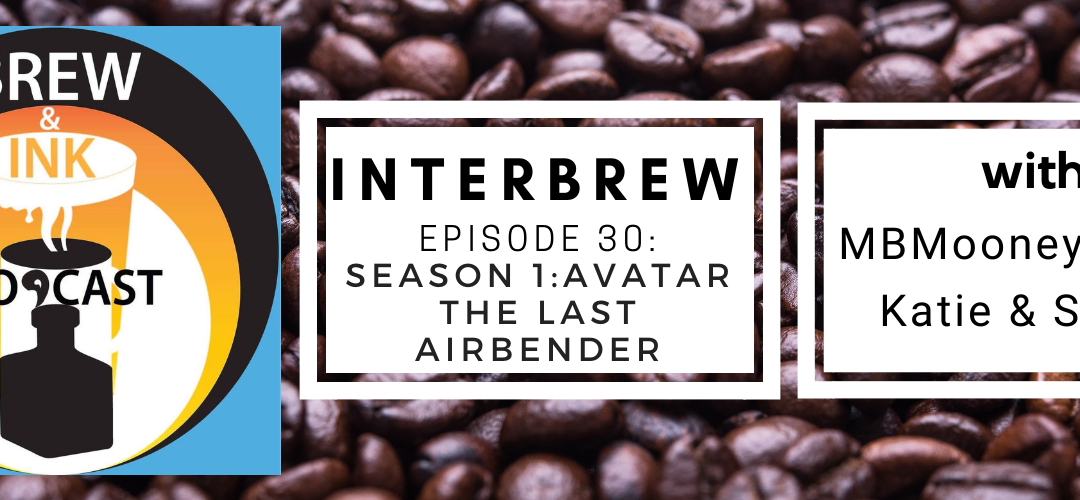 Interbrews 30 – Avatar: The Last Airbender S1 SPOILER FILLED Review