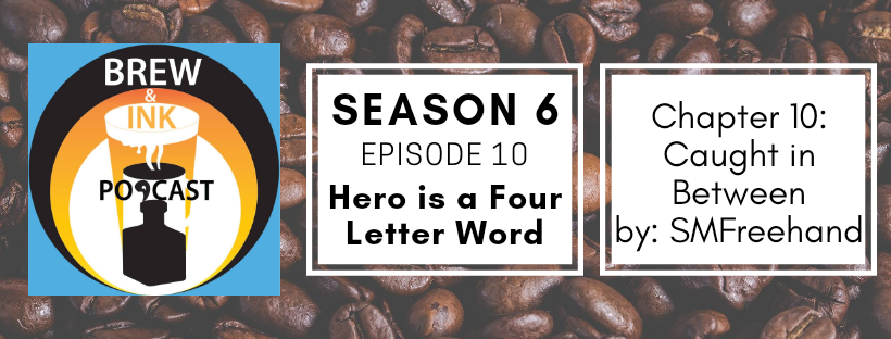 Brew & Ink Podcast – s6 ep10 – Caught in Between ch10 Hero is a Four Letter Word
