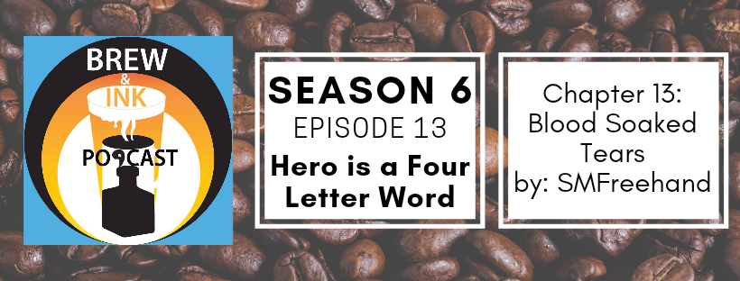 Brew & Ink Podcast – S6 Ep13 – Blood Soaked Tears ch13 Hero is a Four Letter Word