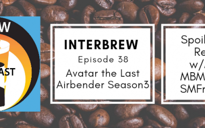 Interbrews 38 – Avatar: The Last Airbender Season 3 SPOILER FILLED Review!
